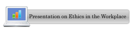 Click here to view Presentation on Ethics in the Workplace