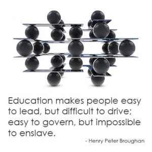 Education makes people easy to lead, but difficult to drive; easy to govern, but impossible to enslave