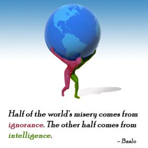Half of the world's misery comes from ignorance. The other half comes from intelligence