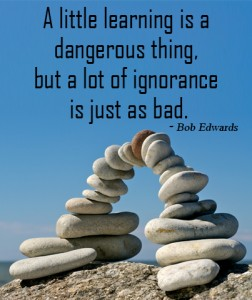 A little learning is a dangerous thing but alot of ignorance is just as bad