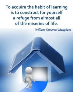 To acquire the habit of learning is to construct for yourself a refuge from almost all of the miseries of life