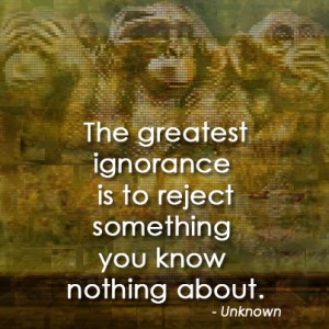 The greatest ignorance is to reject something you know nothing about