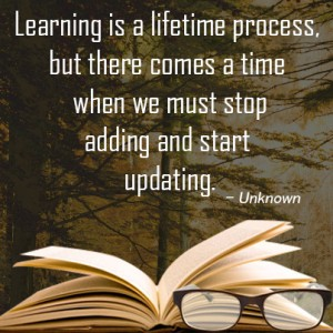 Learning is a lifetime process, but there comes a time when we must stop adding and start updating