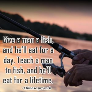 Give a man a fish,and he'll eat for a day.Teach a man to fish,and he'll eat for a lifetime.