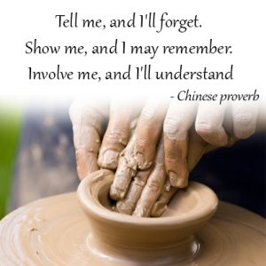Tell me, and I'll forget. Show me, and I may remember. Involve me, and I'll understand
