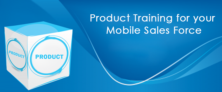 Why and How to Customize Product Training for your Mobile Sales Force
