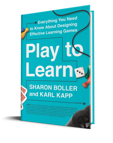 Play to Learn Everything You Need to Know About Designing Effective Learning Games By Sharon Boller& Karl Kapp