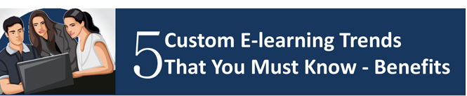 5 Custom E-learning Trends That You Must Know: Benefits