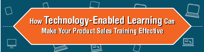 How Technology-Enabled Learning Can Make Product Sales Training Effective [Infographic]