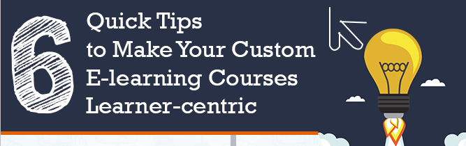6 Quick Tips to Make Your Custom E-learning Courses Learner-Centric