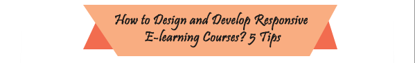 5 Tips to Design And Develop Responsive E-learning Courses – An Infographic
