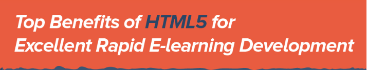 Top Benefits of HTML5 for Excellent Rapid E-learning Development